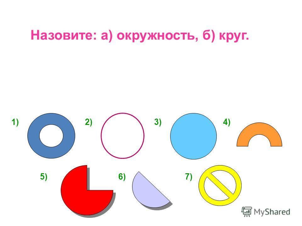 Назовите: а) окружность, б) круг. 1)2)3)4) 5)6)7)