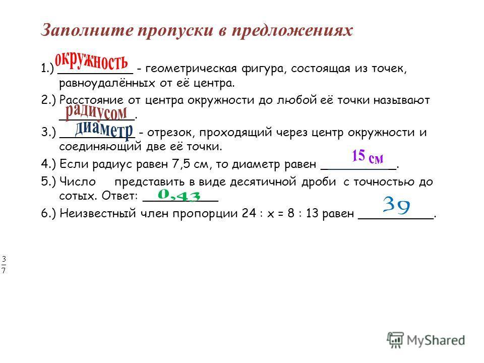 Заполните пропуски в предложениях 1.) __________ - геометрическая фигура, состоящая из точек, равноудалённых от её центра. 2.) Расстояние от центра окружности до любой её точки называют __________. 3.) __________ - отрезок, проходящий через центр окр