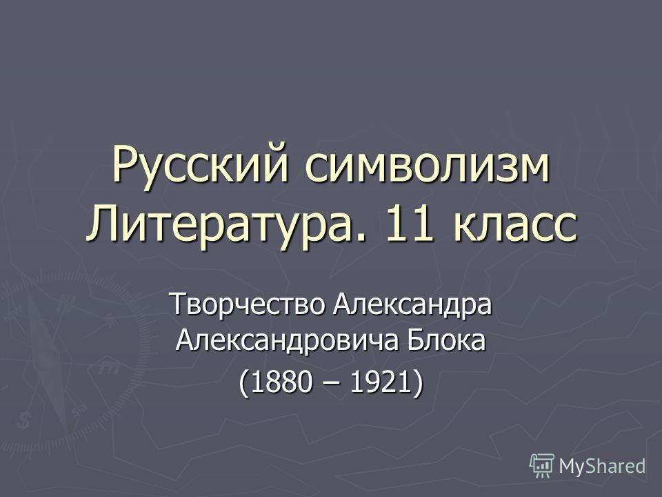 Русский символизм Литература. 11 класс Творчество Александра Александровича Блока (1880 – 1921)