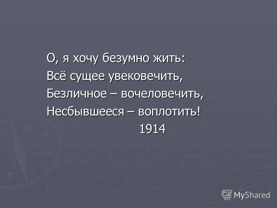 О, я хочу безумно жить: О, я хочу безумно жить: Всё сущее увековечить, Всё сущее увековечить, Безличное – вочеловечить, Безличное – вочеловечить, Несбывшееся – воплотить! Несбывшееся – воплотить! 1914 1914