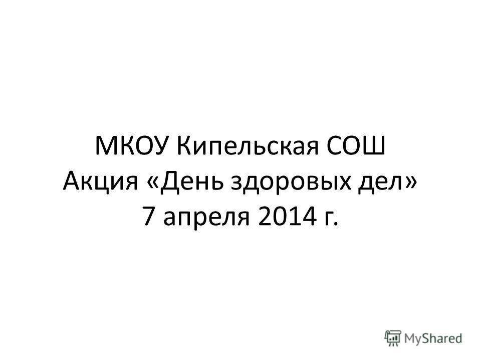 МКОУ Кипельская СОШ Акция «День здоровых дел» 7 апреля 2014 г.