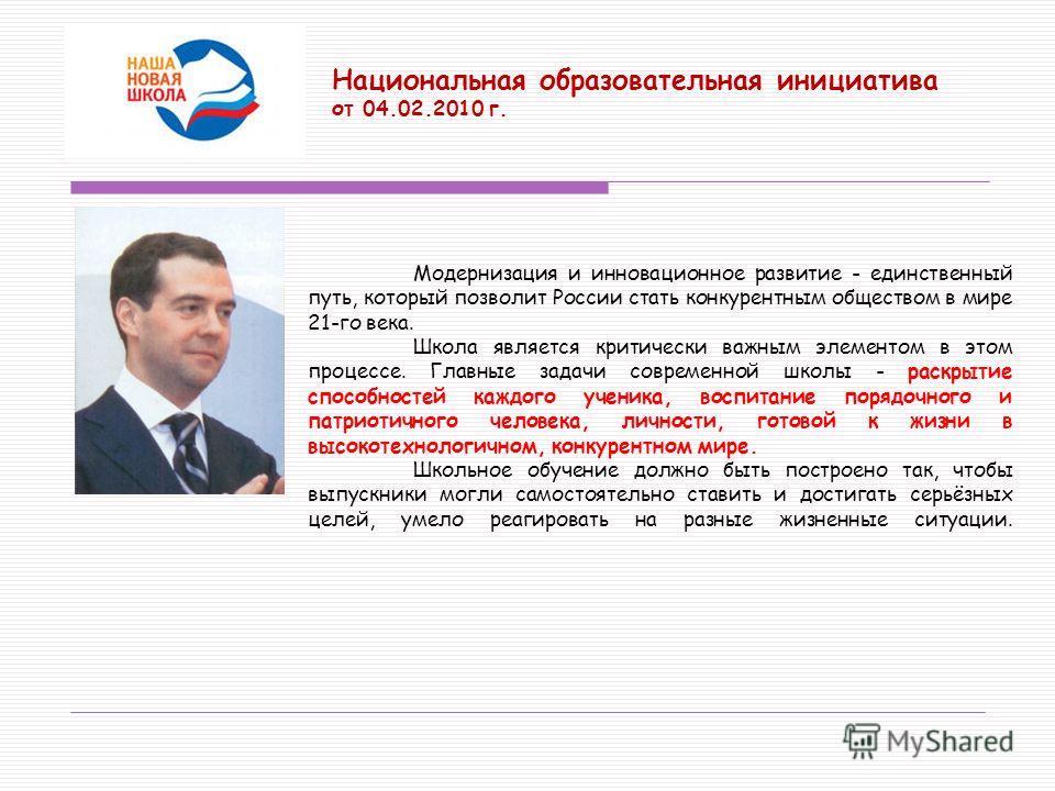 Национальная образовательная инициатива от 04.02.2010 г. Модернизация и инновационное развитие - единственный путь, который позволит России стать конкурентным обществом в мире 21-го века. Школа является критически важным элементом в этом процессе. Гл