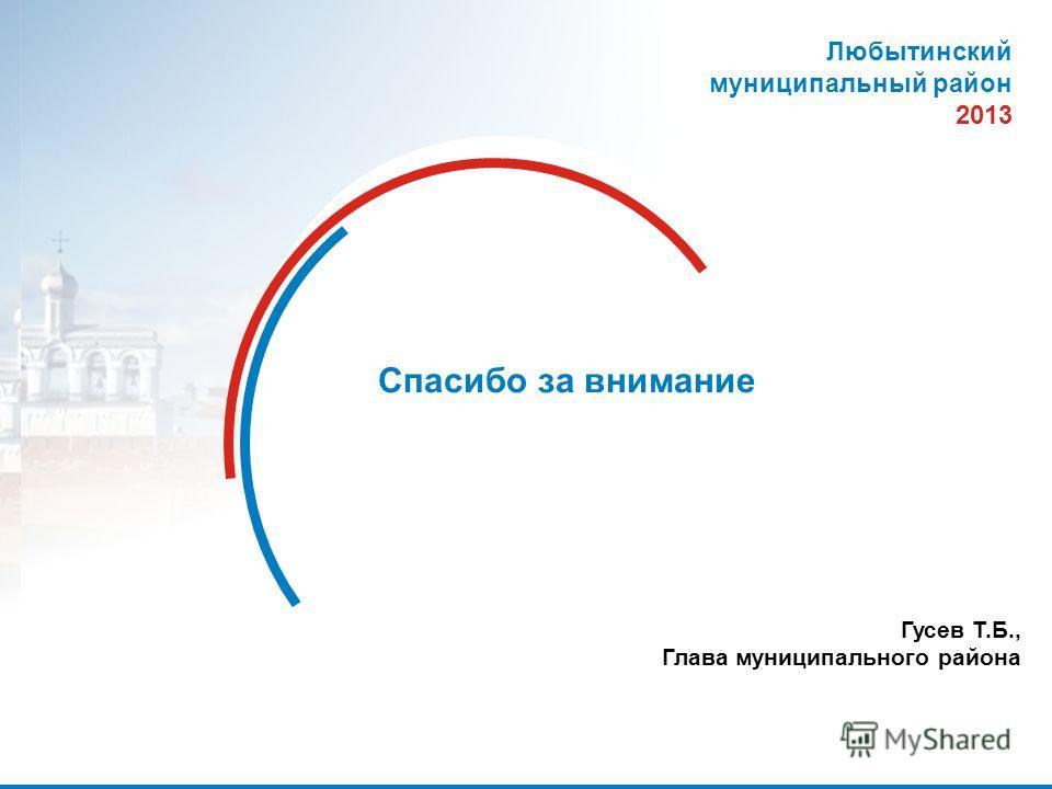 31 Спасибо за внимание Любытинский муниципальный район 2013 Гусев Т.Б., Глава муниципального района