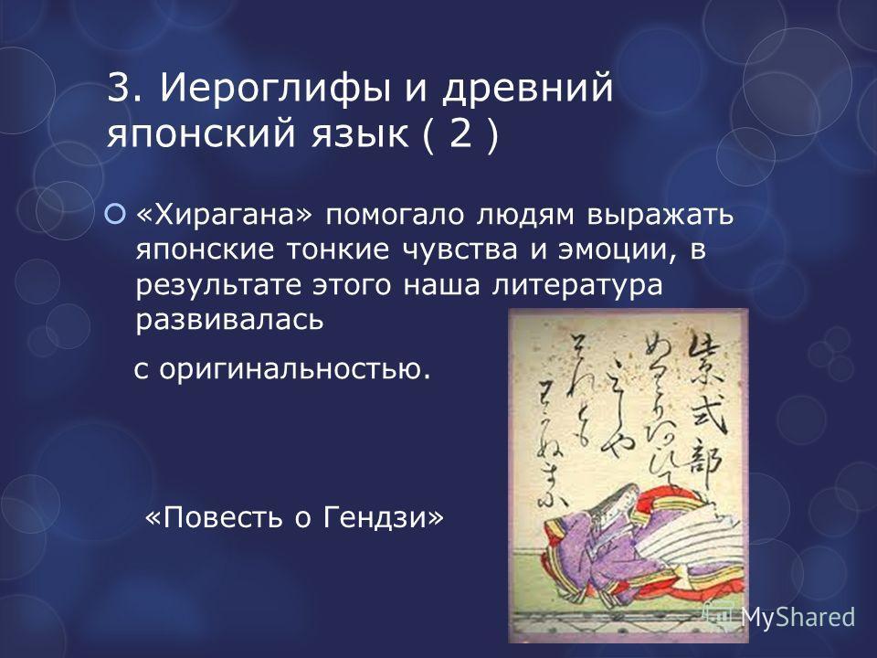 3. Иероглифы и древний японский язык 2 «Хирагана» помогало людям выражать японские тонкие чувства и эмоции, в результате этого наша литература развивалась с оригинальностью. «Повесть о Гендзи»