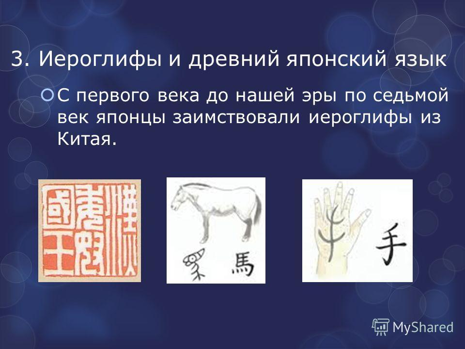 3. Иероглифы и древний японский язык С первого века до нашей эры по седьмой век японцы заимствовали иероглифы из Китая.