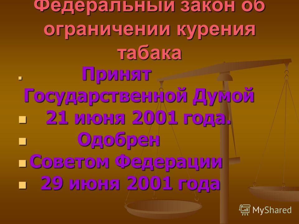 Федеральный закон об ограничении курения табака Принят Принят Государственной Думой Государственной Думой 21 июня 2001 года. 21 июня 2001 года. Одобрен Одобрен Советом Федерации Советом Федерации 29 июня 2001 года 29 июня 2001 года
