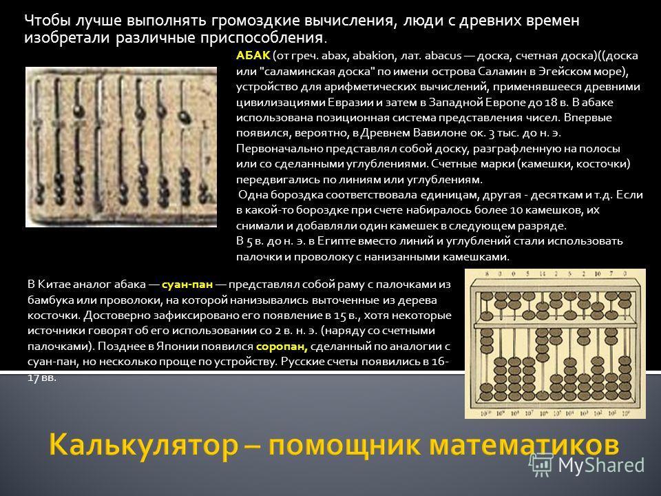 Чтобы лучше выполнять громоздкие вычисления, люди с древних времен изобретали различные приспособления. АБАК (от греч. abax, abakion, лат. abacus доска, счетная доска)((доска или