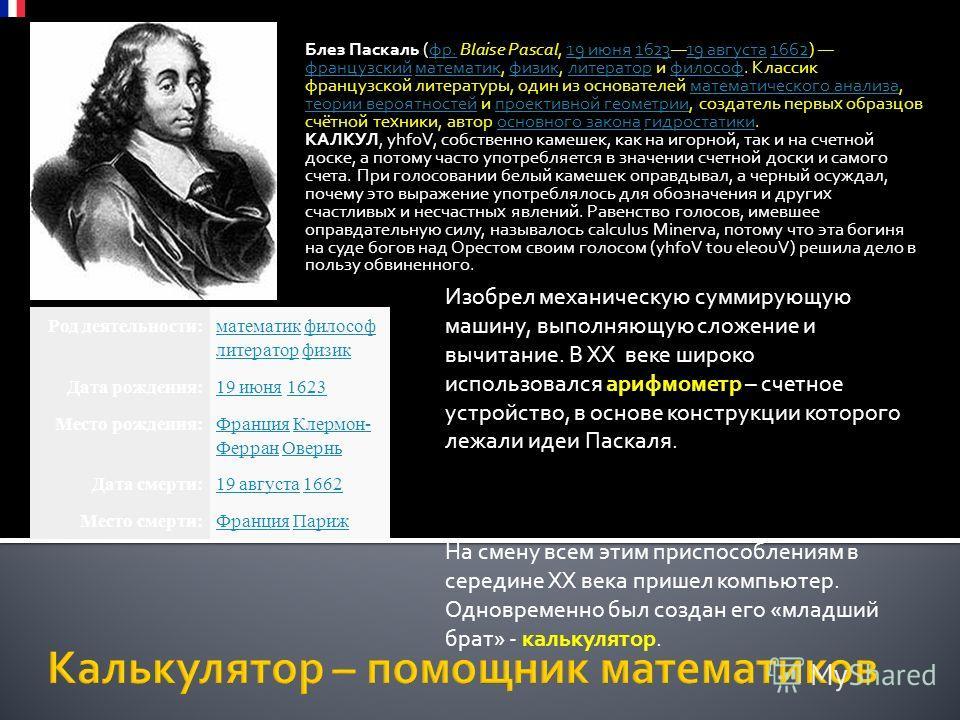 Блез Паскаль (фр. Blaise Pascal, 19 июня 162319 августа 1662) французский математик, физик, литератор и философ. Классик французской литературы, один из основателей математического анализа, теории вероятностей и проективной геометрии, создатель первы