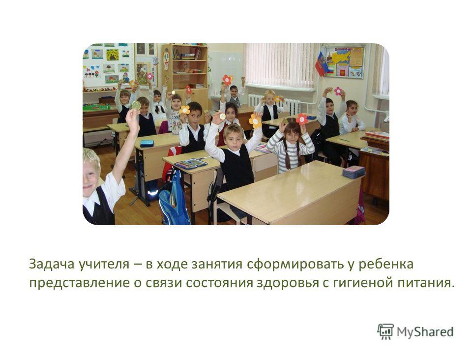 Задача учителя – в ходе занятия сформировать у ребенка представление о связи состояния здоровья с гигиеной питания.