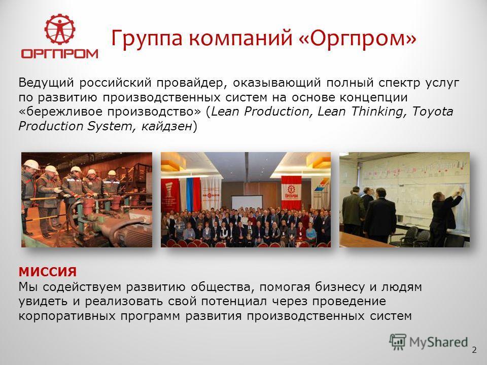 Группа компаний «Оргпром» 2 МИССИЯ Мы содействуем развитию общества, помогая бизнесу и людям увидеть и реализовать свой потенциал через проведение корпоративных программ развития производственных систем Ведущий российский провайдер, оказывающий полны