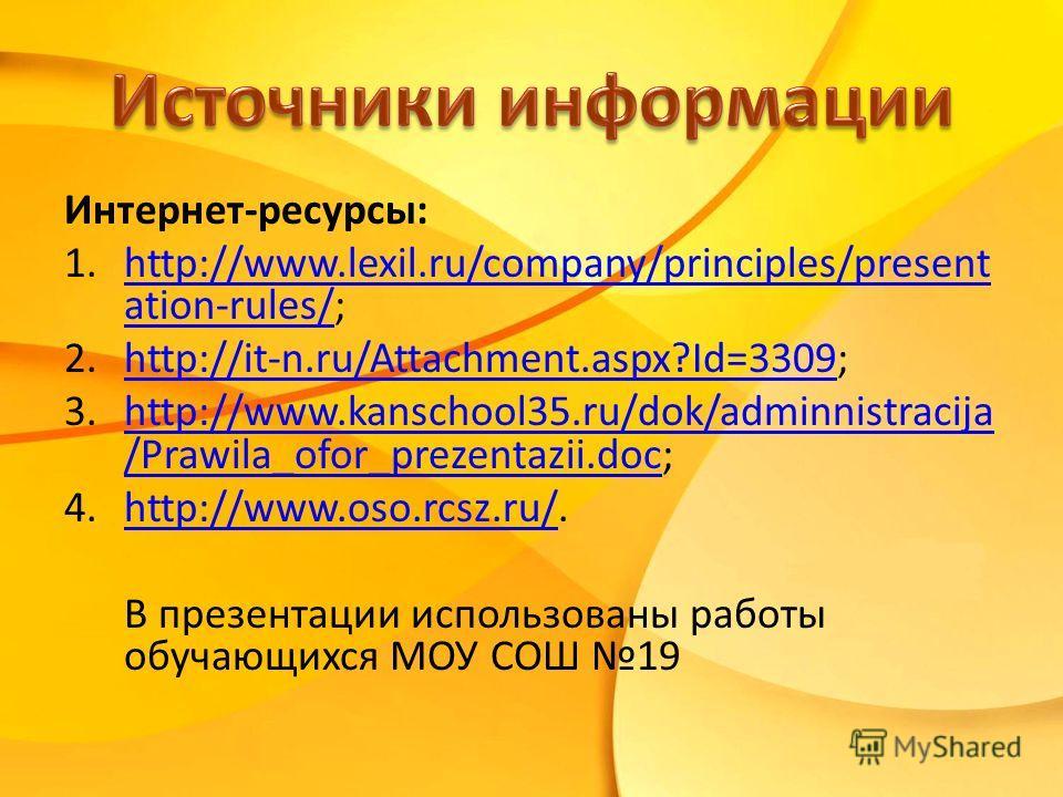 Интернет-ресурсы: 1.http://www.lexil.ru/company/principles/present ation-rules/;http://www.lexil.ru/company/principles/present ation-rules/ 2.http://it-n.ru/Attachment.aspx?Id=3309;http://it-n.ru/Attachment.aspx?Id=3309 3.http://www.kanschool35.ru/do