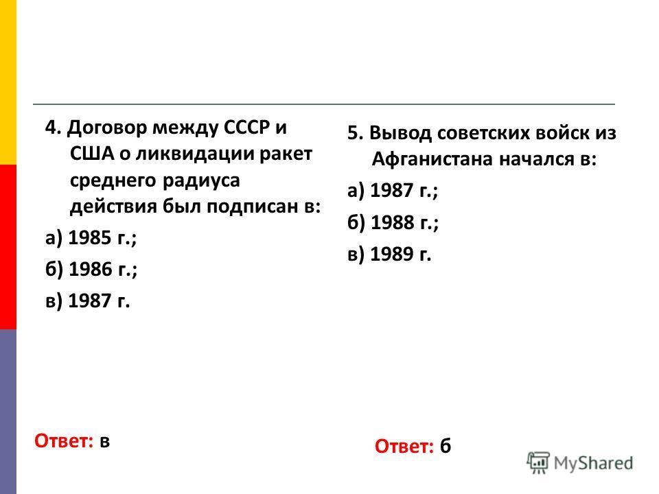 4. Договор между СССР и США о ликвидации ракет среднего радиуса действия был подписан в: а) 1985 г.; б) 1986 г.; в) 1987 г. Ответ: в 5. Вывод советских войск из Афганистана начался в: а) 1987 г.; б) 1988 г.; в) 1989 г. Ответ: б