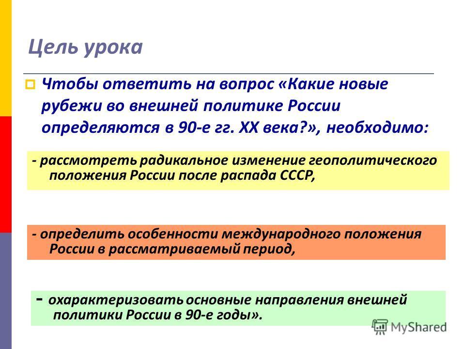 Цель урока Чтобы ответить на вопрос «Какие новые рубежи во внешней политике России определяются в 90-е гг. XX века?», необходимо: - рассмотреть радикальное изменение геополитического положения России после распада СССР, - определить особенности между