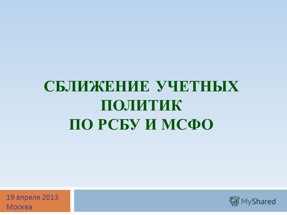 СБЛИЖЕНИЕ УЧЕТНЫХ ПОЛИТИК ПО РСБУ И МСФО 19 апреля 2013 Москва