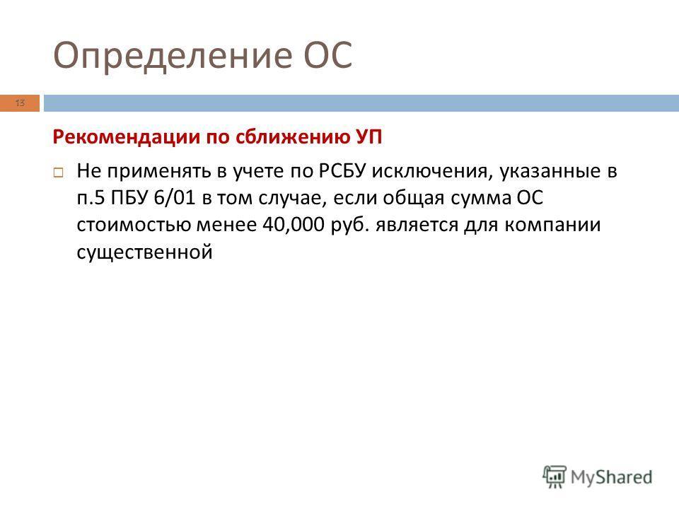 Определение ОС 13 Рекомендации по сближению УП Не применять в учете по РСБУ исключения, указанные в п.5 ПБУ 6/01 в том случае, если общая сумма ОС стоимостью менее 40,000 руб. является для компании существенной