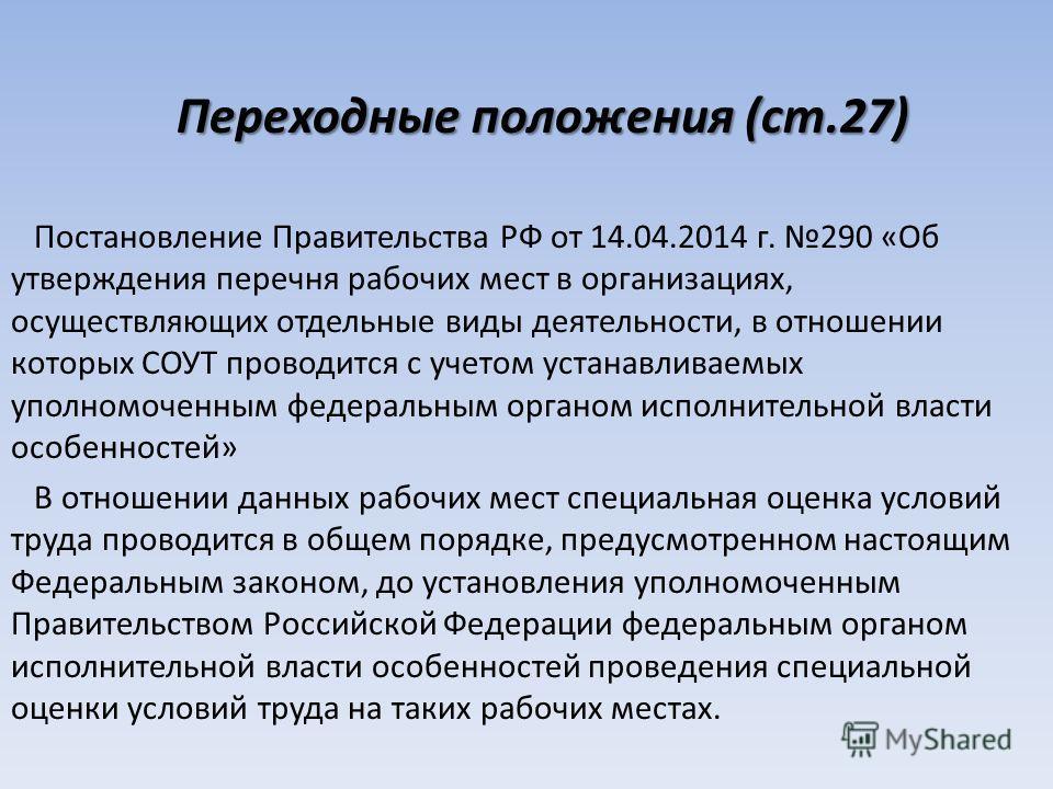 Переходные положения (ст.27) Постановление Правительства РФ от 14.04.2014 г. 290 «Об утверждения перечня рабочих мест в организациях, осуществляющих отдельные виды деятельности, в отношении которых СОУТ проводится с учетом устанавливаемых уполномочен