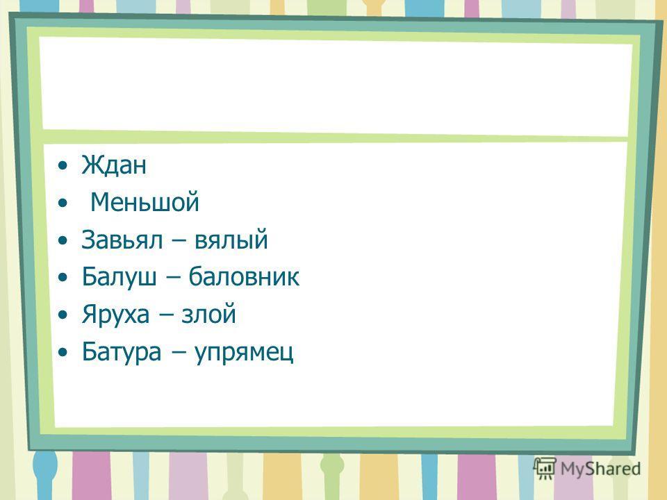 Ждан Меньшой Завьял – вялый Балуш – баловник Яруха – злой Батура – упрямец