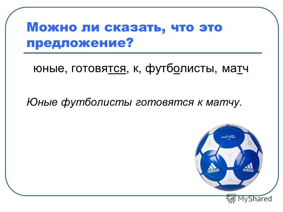 Можно ли сказать, что это предложение? юные, готовятся, к, футболисты, матч Юные футболисты готовятся к матчу.