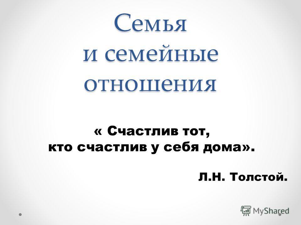 Семья и семейные отношения « Счастлив тот, кто счастлив у себя дома». Л.Н. Толстой.