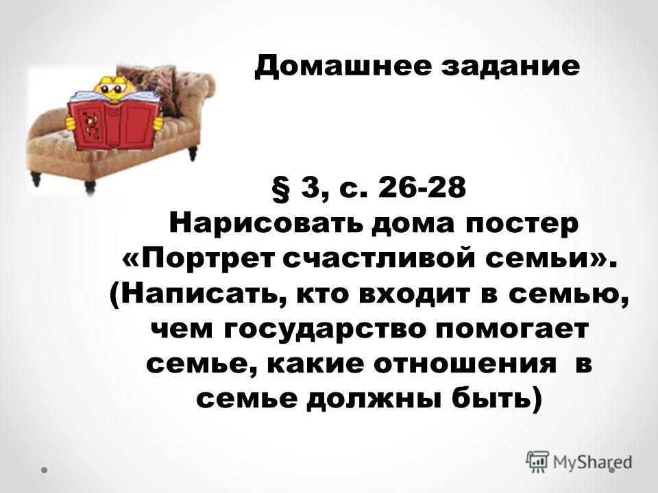 § 3, с. 26-28 Нарисовать дома постер «Портрет счастливой семьи». (Написать, кто входит в семью, чем государство помогает семье, какие отношения в семье должны быть) Домашнее задание