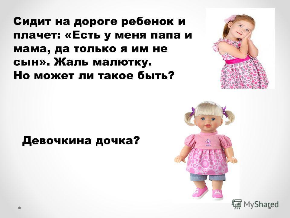 Сидит на дороге ребенок и плачет: «Есть у меня папа и мама, да только я им не сын». Жаль малютку. Но может ли такое быть? Девочкина дочка?