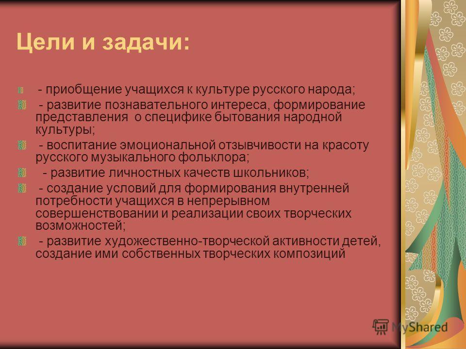 Цели и задачи: - приобщение учащихся к культуре русского народа; - развитие познавательного интереса, формирование представления о специфике бытования народной культуры; - воспитание эмоциональной отзывчивости на красоту русского музыкального фолькло