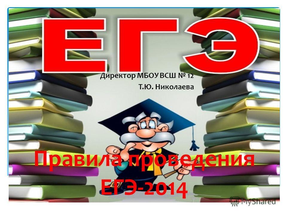 Правила проведения ЕГЭ-2014 Директор МБОУ ВСШ 12 Т.Ю. Николаева