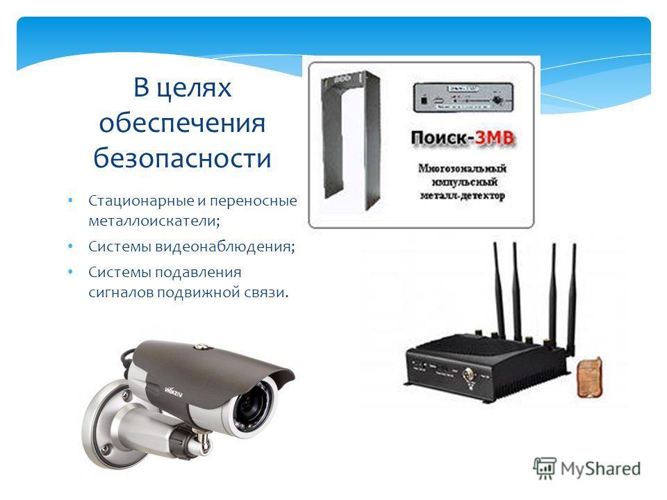 Стационарные и переносные металлоискатели; Системы видеонаблюдения; Системы подавления сигналов подвижной связи. В целях обеспечения безопасности