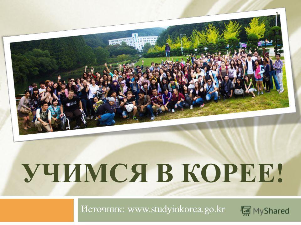 УЧИМСЯ В КОРЕЕ! Источник: www.studyinkorea.go.kr 1