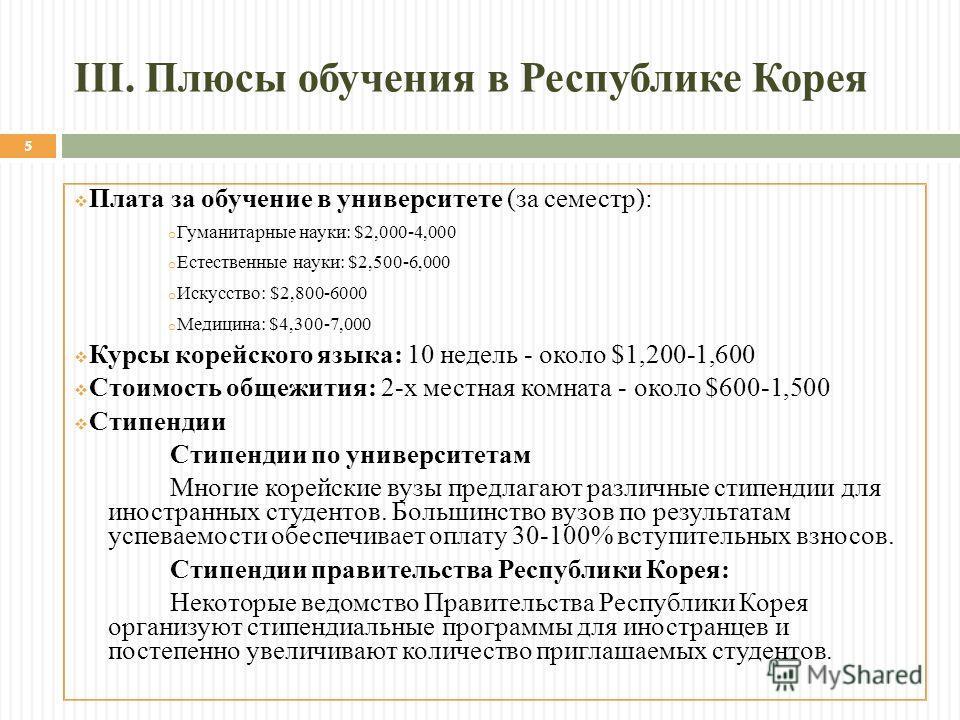 III. Плюсы обучения в Республике Корея Плата за обучение в университете (за семестр): o Гуманитарные науки: $2,000-4,000 o Естественные науки: $2,500-6,000 o Искусство: $2,800-6000 o Медицина: $4,300-7,000 Курсы корейского языка: 10 недель - около $1