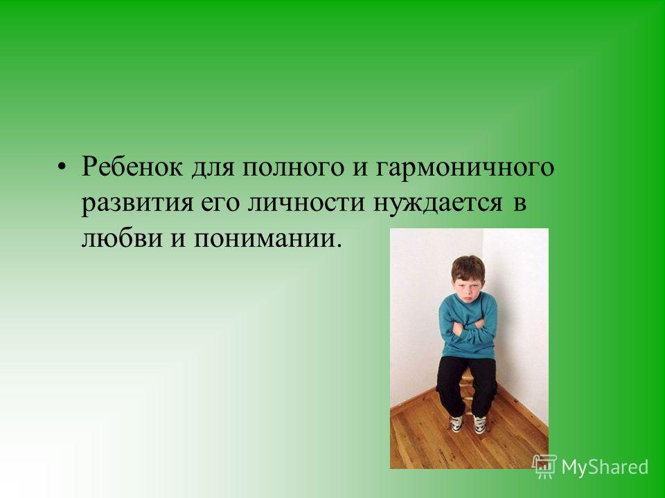 Ребенок для полного и гармоничного развития его личности нуждается в любви и понимании.