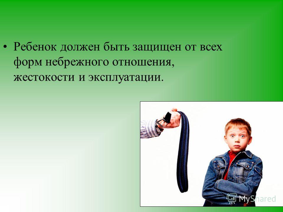Ребенок должен быть защищен от всех форм небрежного отношения, жестокости и эксплуатации.
