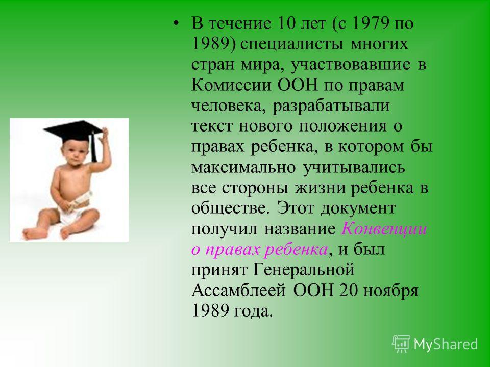 В течение 10 лет (с 1979 по 1989) специалисты многих стран мира, участвовавшие в Комиссии ООН по правам человека, разрабатывали текст нового положения о правах ребенка, в котором бы максимально учитывались все стороны жизни ребенка в обществе. Этот д