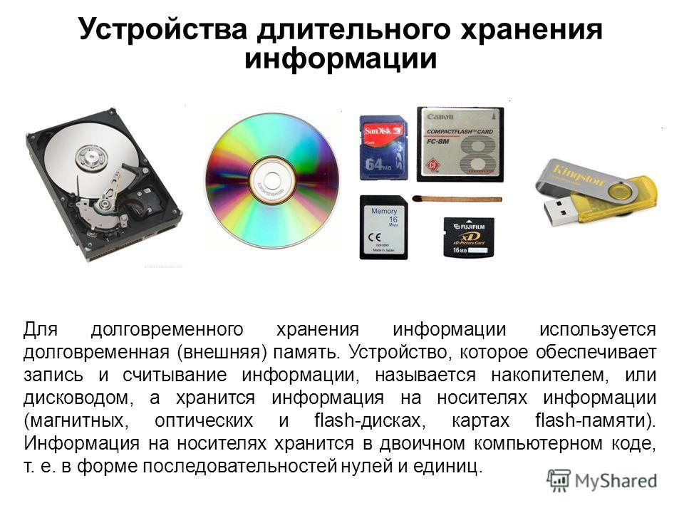 Устройства длительного хранения информации Для долговременного хранения информации используется долговременная (внешняя) память. Устройство, которое обеспечивает запись и считывание информации, называется накопителем, или дисководом, а хранится инфо