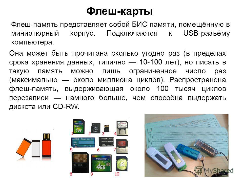 Флеш-карты Флеш-память представляет собой БИС памяти, помещённую в миниатюрный корпус. Подключаются к USB-разъёму компьютера. Она может быть прочитана сколько угодно раз (в пределах срока хранения данных, типично 10-100 лет), но писать в такую память
