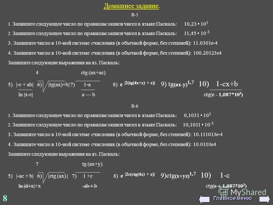 Домашнее задание. В-5 1. Запишите следующее число по правилам записи чисел в языке Паскаль: 10,23 10 5 2. Запишите следующее число по правилам записи чисел в языке Паскаль: 11,45 10 -3 3. Запишите число в 10-ной системе счисления (в обычной форме, бе