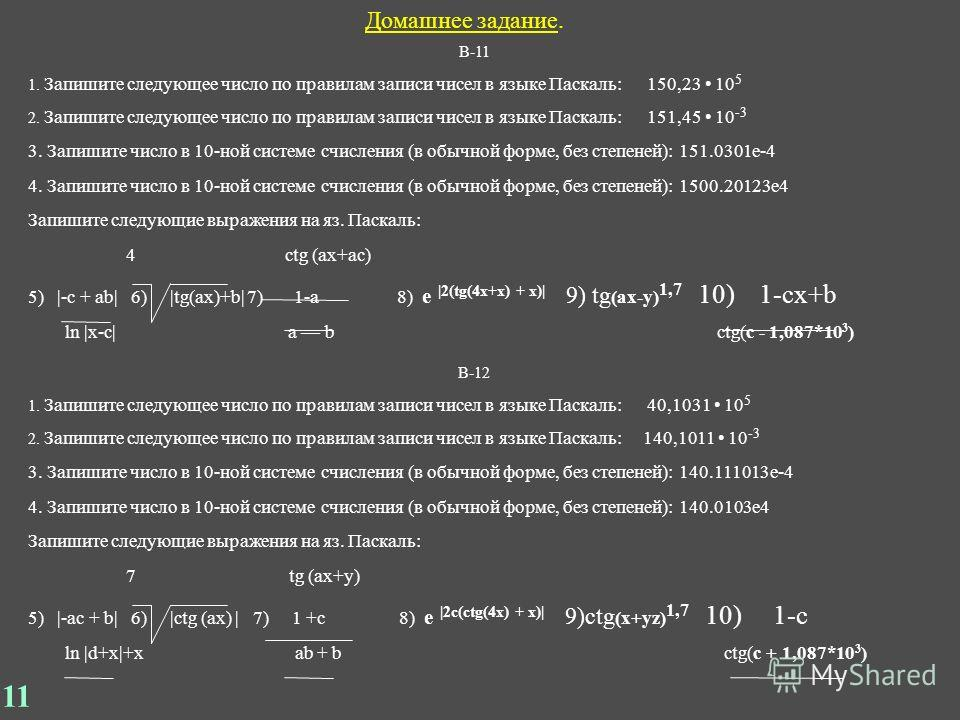 Домашнее задание. В-11 1. Запишите следующее число по правилам записи чисел в языке Паскаль: 150,23 10 5 2. Запишите следующее число по правилам записи чисел в языке Паскаль: 151,45 10 -3 3. Запишите число в 10-ной системе счисления (в обычной форме,