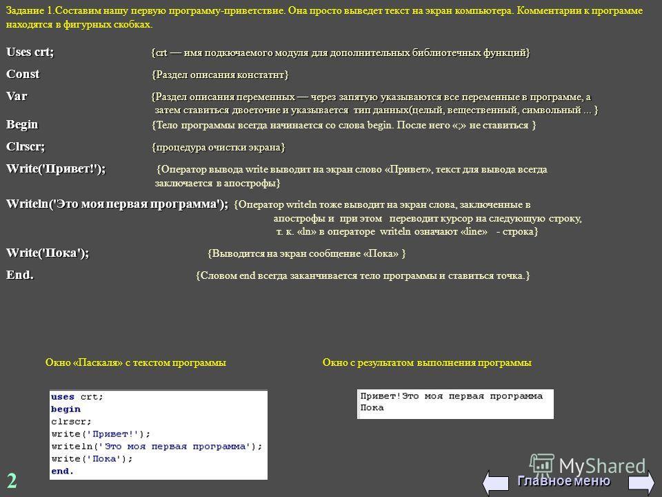 Задание 1. Составим нашу первую программу-приветствие. Она просто выведет текст на экран компьютера. Комментарии к программе находятся в фигурных скобках. Uses crt; {crt имя подкючаемого модуля для дополнительных библиотечных функций} Const {Раздел о