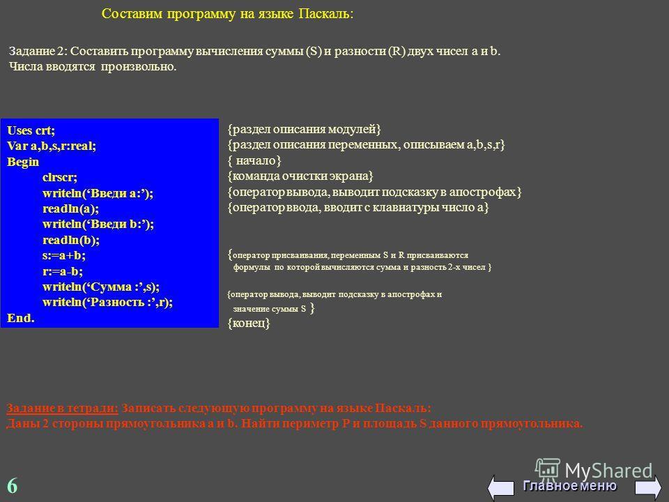 6 Составим программу на языке Паскаль: Uses crt; Var a,b,s,r:real; Begin clrscr; writeln(Введи a:); readln(a); writeln(Введи b:); readln(b); s:=a+b; r:=a-b; writeln(Сумма :,s); writeln(Разность :,r); End. {раздел описания модулей} {раздел описания пе