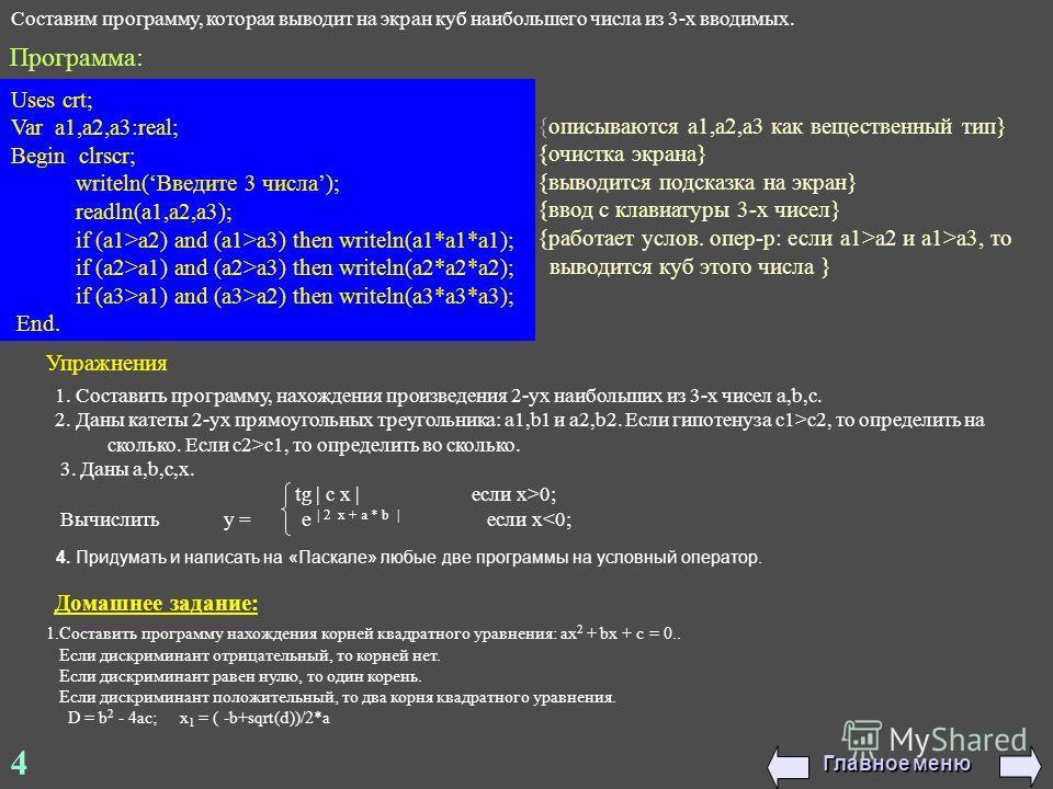 4 Составим программу, которая выводит на экран куб наибольшего числа из 3-х вводимых. Uses crt; Var a1,a2,a3:real; Begin clrscr; writeln(Введите 3 числа); readln(a1,a2,a3); if (a1>a2) and (a1>a3) then writeln(a1*a1*a1); if (a2>a1) and (a2>a3) then wr