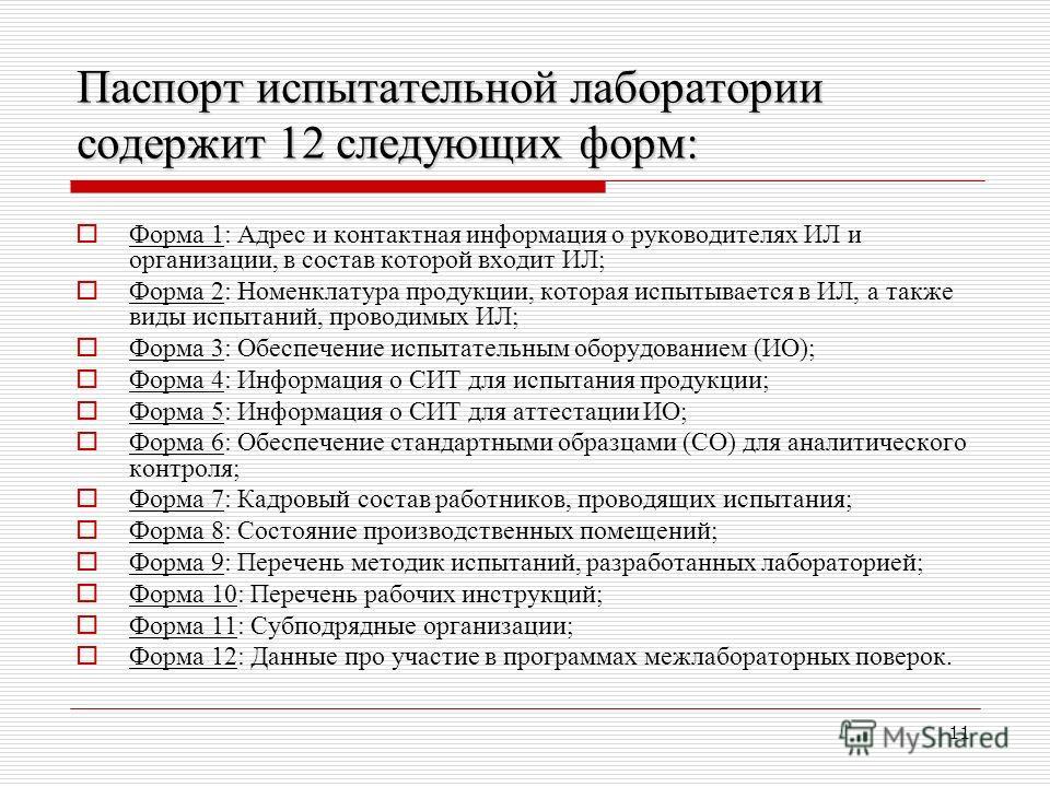 11 Паспорт испытательной лаборатории содержит 12 следующих форм: Форма 1: Адрес и контактная информация о руководителях ИЛ и организации, в состав которой входит ИЛ; Форма 2: Номенклатура продукции, которая испытывается в ИЛ, а также виды испытаний,