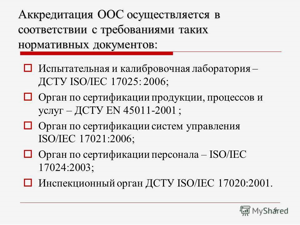6 Аккредитация ООС осуществляется в соответствии с требованиями таких нормативных документов: Испытательная и калибровочная лаборатория – ДСТУ ISO/IEC 17025: 2006; Орган по сертификации продукции, процессов и услуг – ДСТУ EN 45011-2001 ; Орган по сер