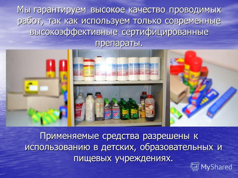 Мы гарантируем высокое качество проводимых работ, так как используем только современные высокоэффективные сертифицированные препараты. Применяемые средства разрешены к использованию в детских, образовательных и пищевых учреждениях.