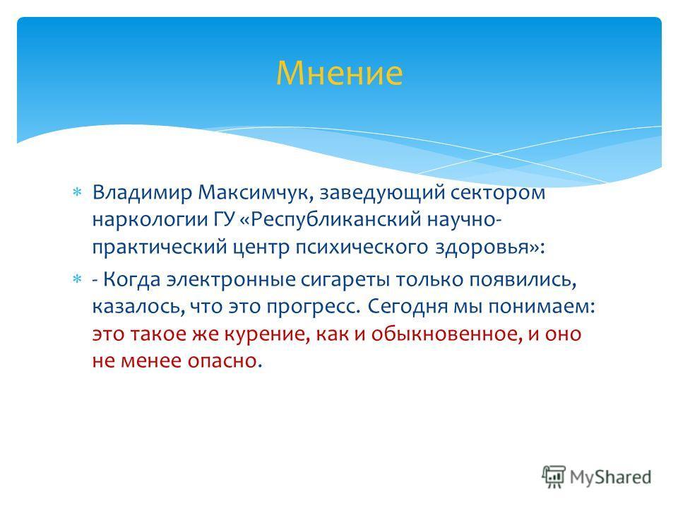 Владимир Максимчук, заведующий сектором наркологии ГУ «Республиканский научно- практический центр психического здоровья»: - Когда электронные сигареты только появились, казалось, что это прогресс. Сегодня мы понимаем: это такое же курение, как и обык