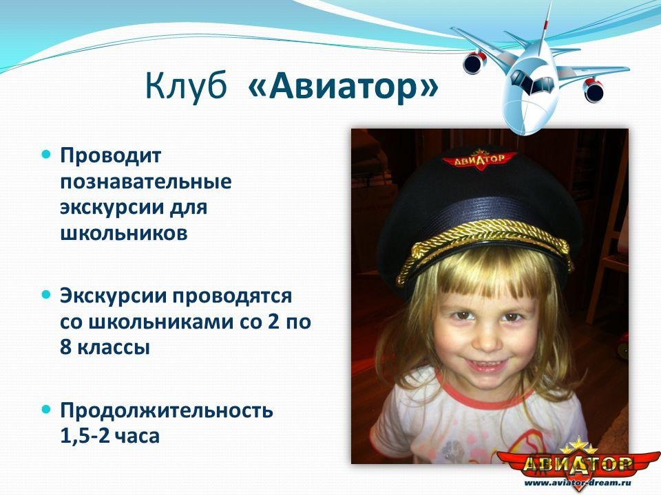 Клуб «Авиатор» Проводит познавательные экскурсии для школьников Экскурсии проводятся со школьниками со 2 по 8 классы Продолжительность 1,5-2 часа