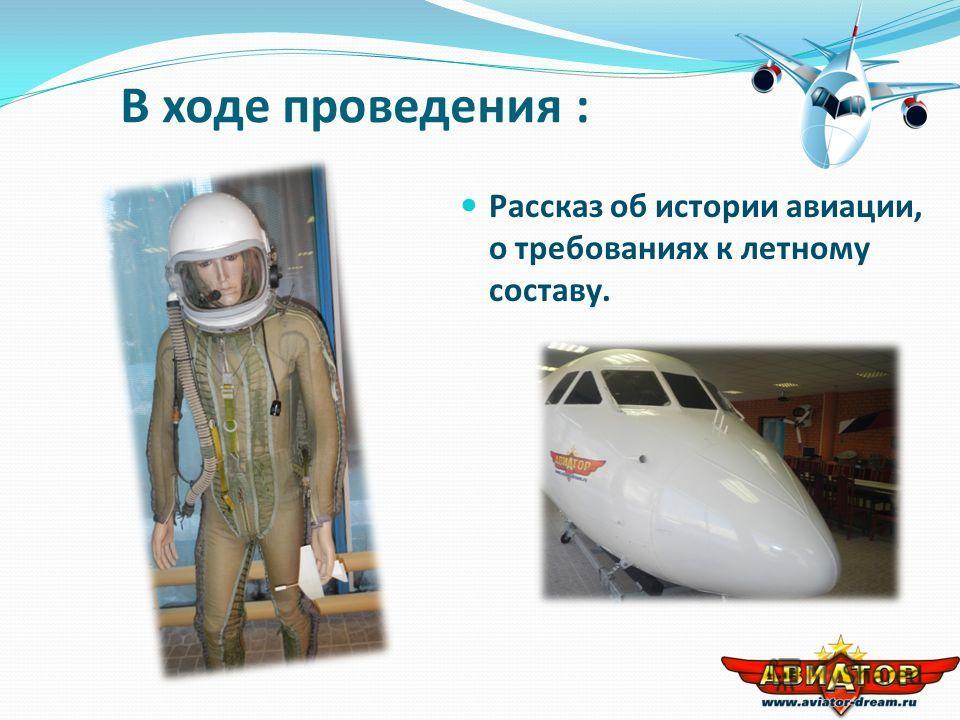 В ходе проведения : Рассказ об истории авиации, о требованиях к летному составу.