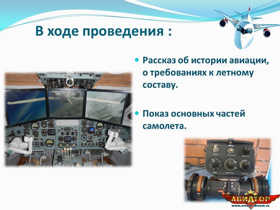 В ходе проведения : Рассказ об истории авиации, о требованиях к летному составу. Показ основных частей самолета.