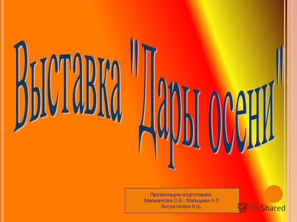 Презентацию подготовили: Мельникова О.Б., Мальцева А.П Воспитатели 6 гр..