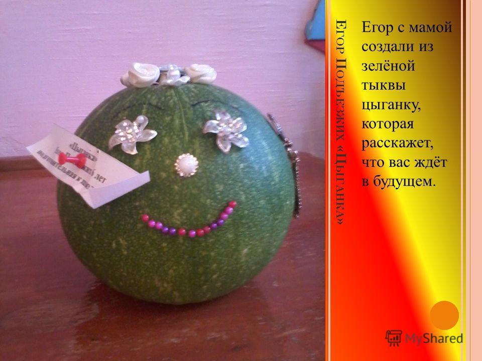 Е ГОР П ОДЪЕЗЖИХ «Ц ЫГАНКА » Егор с мамой создали из зелёной тыквы цыганку, которая расскажет, что вас ждёт в будущем.