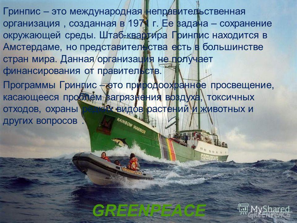 GREENPEACE Гринпис – это международная неправительственная организация, созданная в 1971 г. Ее задача – сохранение окружающей среды. Штаб-квартира Гринпис находится в Амстердаме, но представительства есть в большинстве стран мира. Данная организация